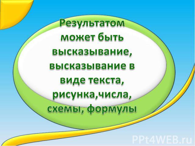 Результатом может быть высказывание,высказывание в виде текста, рисунка,числа, схемы, формулы