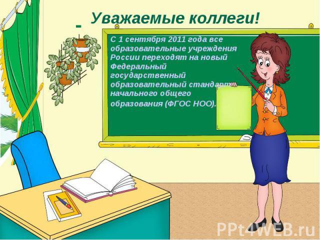 Уважаемые коллеги! С 1 сентября 2011 года все образовательные учреждения России переходят на новый Федеральный государственный образовательный стандарт начального общего образования (ФГОС НОО).