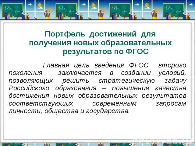 Портфель достижений для получения новых образовательных результатов по ФГОС Главная цель введения ФГОС второго поколения заключается в создании условий, позволяющих решить стратегическую задачу Российского образования – повышение качества достижения…