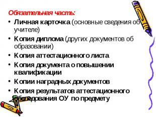 Обязательная часть:Личная карточка (основные сведения об учителе)Копия диплома (
