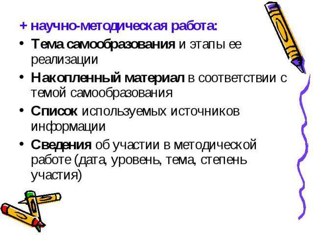+ научно-методическая работа:Тема самообразования и этапы ее реализацииНакопленный материал в соответствии с темой самообразованияСписок используемых источников информацииСведения об участии в методической работе (дата, уровень, тема, степень участия)