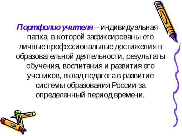 Портфолио учителя – индивидуальная папка, в которой зафиксированы его личные профессиональные достижения в образовательной деятельности, результаты обучения, воспитания и развития его учеников, вклад педагога в развитие системы образования России за…