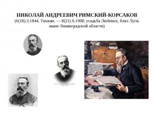 Николай Андреевич Римский-Корсаков (6(18).3.1844, Тихвин, — 8(21).6.1908, усадьб