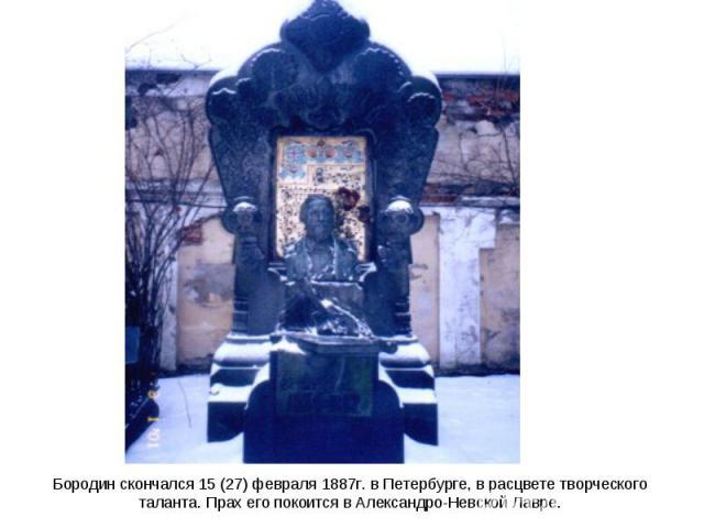 Бородин скончался 15 (27) февраля 1887г. в Петербурге, в расцвете творческого таланта. Прах его покоится в Александро-Невской Лавре.