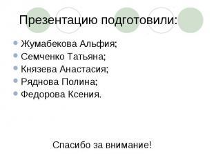 Презентацию подготовили: Жумабекова Альфия;Семченко Татьяна;Князева Анастасия;Ря