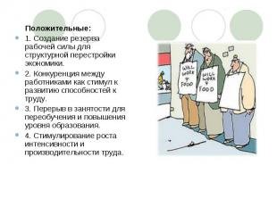 Положительные:1. Создание резерва рабочей силы для структурной перестройки эконо