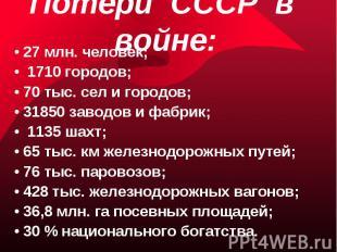 Потери СССР в войне: • 27 млн. человек;• 1710 городов;• 70 тыс. сел и городов;•
