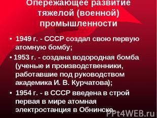 Опережающее развитие тяжелой (военной) промышленности• 1949 г. - СССР создал сво