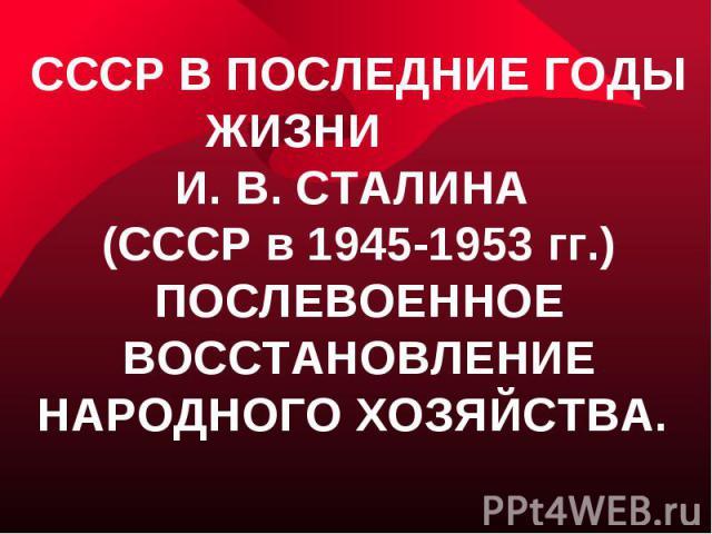 СССР в последние годы жизни И. В. Сталина (СССР в 1945-1953 гг.) послевоенное восстановление народного хозяйства