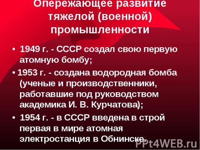 Опережающее развитие тяжелой (военной) промышленности• 1949 г. - СССР создал свою первую атомную бомбу;• 1953 г. - создана водородная бомба (ученые и производственники, работавшие под руководством академика И. В. Курчатова);• 1954 г. - в СССР введен…
