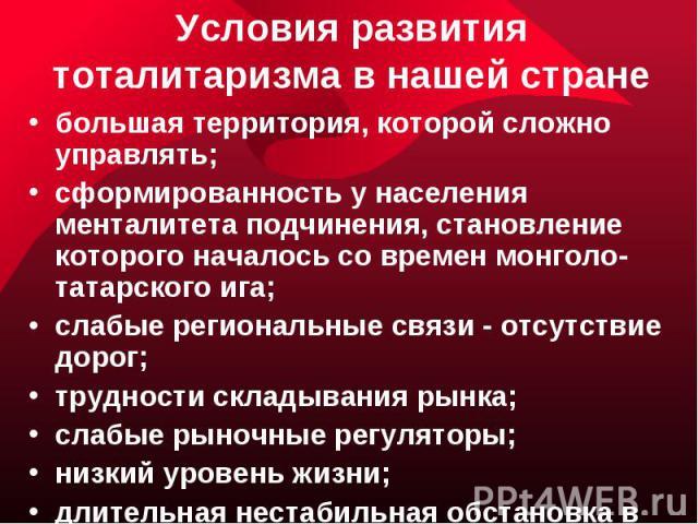 Условия развития тоталитаризма в нашей стране большая территория, которой сложно управлять;сформированность у населения менталитета подчинения, становление которого началось со времен монголо-татарского ига;слабые региональные связи - отсутствие дор…