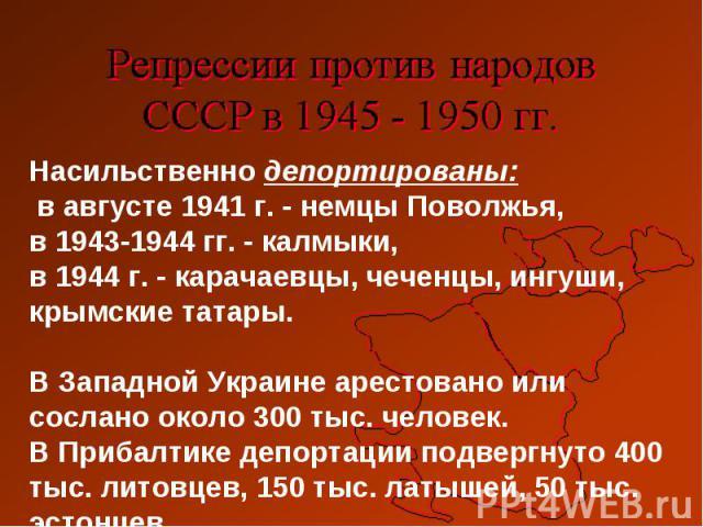 Насильственно депортированы: в августе 1941 г. - немцы Поволжья, в 1943-1944 гг. - калмыки, в 1944 г. - карачаевцы, чеченцы, ингуши, крымские татары. В Западной Украине арестовано или сослано около 300 тыс. человек. В Прибалтике депортации подвергну…