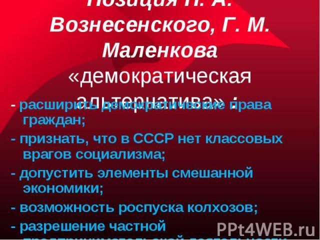 Позиция Н. А. Вознесенского, Г. М. Маленкова «демократическая альтернатива» : - расширить демократические права граждан;- признать, что в СССР нет классовых врагов социализма;- допустить элементы смешанной экономики;- возможность роспуска колхозов;-…