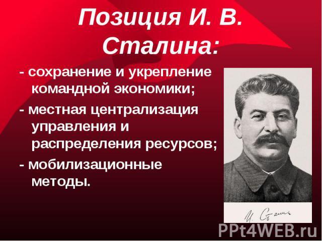 Позиция И. В. Сталина:- сохранение и укрепление командной экономики;- местная централизация управления и распределения ресурсов;- мобилизационные методы.