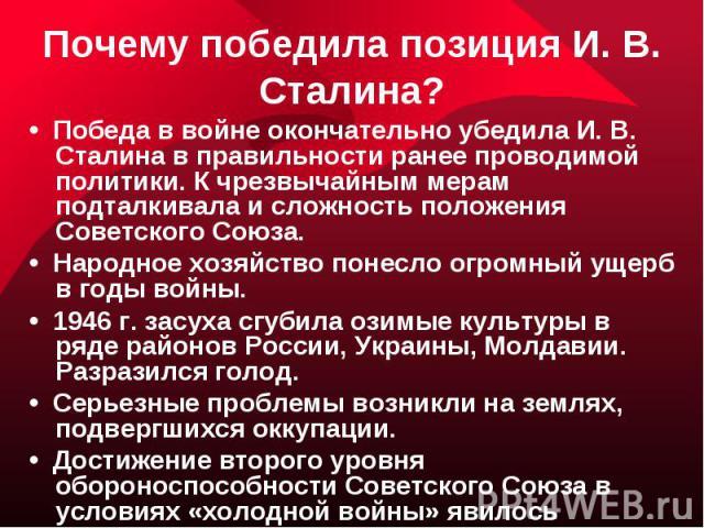 Почему победила позиция И. В. Сталина?• Победа в войне окончательно убедила И. В. Сталина в правильности ранее проводимой политики. К чрезвычайным мерам подталкивала и сложность положения Советского Союза.• Народное хозяйство понесло огромный ущерб …