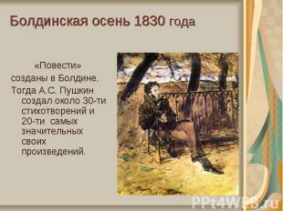 Болдинская осень 1830 года«Повести» созданы в Болдине. Тогда А.С. Пушкин создал