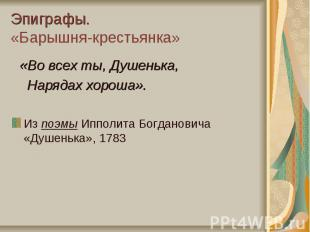 Эпиграфы. «Барышня-крестьянка» «Во всех ты, Душенька, Нарядах хороша».Из поэмы И