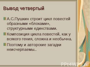 Вывод четвертыйА.С.Пушкин строит цикл повестей образными «блоками», структурными
