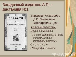 Загадочный издатель А.П. – дистанция №1Эпиграф из комедии Д.И. Фонвизина «Недоро