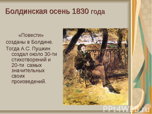 Болдинская осень 1830 года«Повести» созданы в Болдине. Тогда А.С. Пушкин создал около 30-ти стихотворений и 20-ти самых значительных своих произведений.