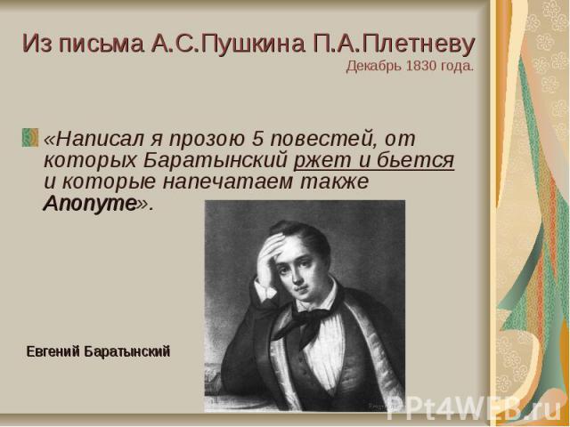 Из письма А.С.Пушкина П.А.ПлетневуДекабрь 1830 года.«Написал я прозою 5 повестей, от которых Баратынский ржет и бьется и которые напечатаем также Anonyme».