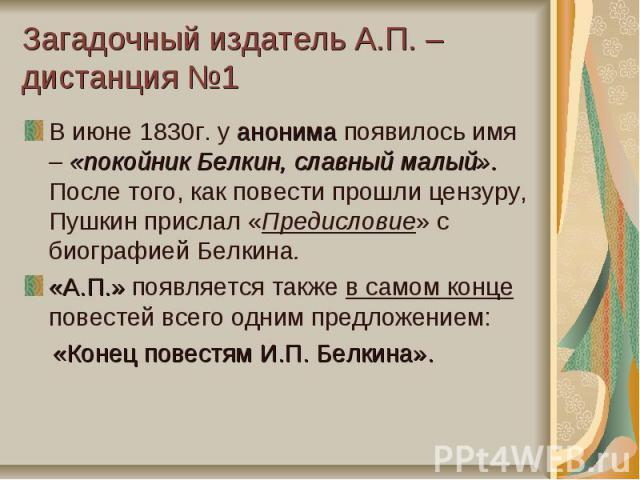 Загадочный издатель А.П. – дистанция №1В июне 1830г. у анонима появилось имя – «покойник Белкин, славный малый». После того, как повести прошли цензуру, Пушкин прислал «Предисловие» с биографией Белкина.«А.П.» появляется также в самом конце повестей…
