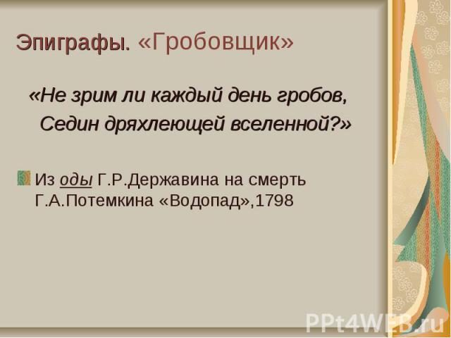Эпиграфы. «Гробовщик» «Не зрим ли каждый день гробов, Седин дряхлеющей вселенной?»Из оды Г.Р.Державина на смерть Г.А.Потемкина «Водопад»,1798