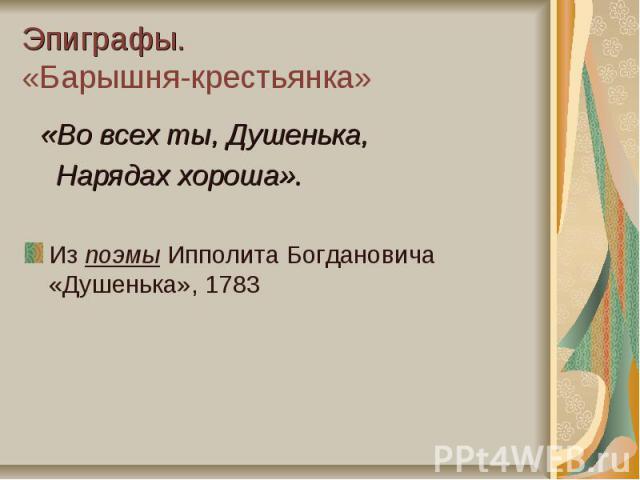 Эпиграфы. «Барышня-крестьянка» «Во всех ты, Душенька, Нарядах хороша».Из поэмы Ипполита Богдановича «Душенька», 1783