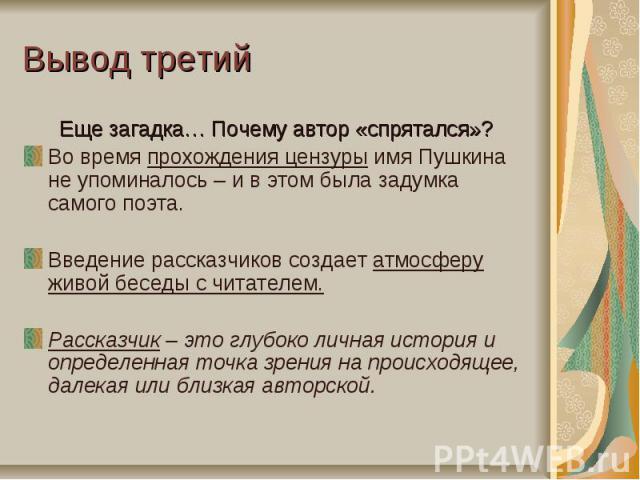 Вывод третийЕще загадка… Почему автор «спрятался»?Во время прохождения цензуры имя Пушкина не упоминалось – и в этом была задумка самого поэта.Введение рассказчиков создает атмосферу живой беседы с читателем. Рассказчик – это глубоко личная история …