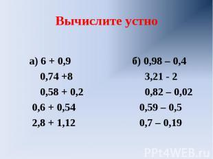 Вычислите устно а) 6 + 0,9 б) 0,98 – 0,4 0,74 +8 3,21 - 2 0,58 + 0,2 0,82 – 0,02