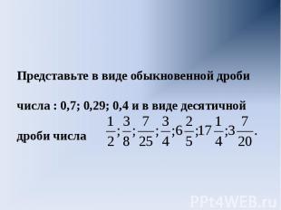 Представьте в виде обыкновенной дроби числа : 0,7; 0,29; 0,4 и в виде десятичной