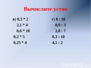 Вычислите устно в) 0,3 * 2 г) 8 : 10 2,1 * 4 0,9 : 3 0,6 * 10 2,8 : 7 0,2 * 5 0,