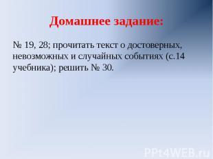 Домашнее задание:№ 19, 28; прочитать текст о достоверных, невозможных и случайны