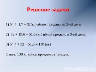 Решение задачи 1) 54,4 :1,7 = 32(кг) яблок продано во 2-ой день.2) 32 + 19,6 = 5