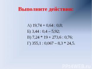Выполните действия: А) 19,74 + 0,64 : 0,8;Б) 3,44 : 0,4 – 5,92;В) 7,24 * 19 + 27