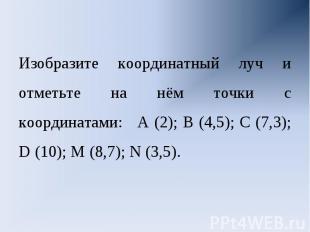 Изобразите координатный луч и отметьте на нём точки с координатами: А (2); В (4,