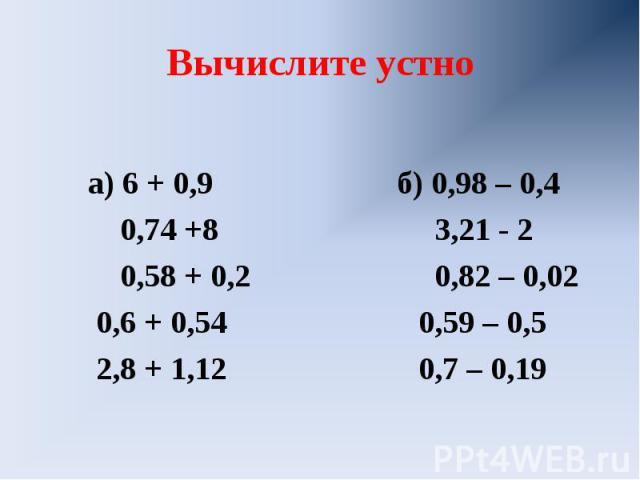 Вычислите устно а) 6 + 0,9 б) 0,98 – 0,4 0,74 +8 3,21 - 2 0,58 + 0,2 0,82 – 0,02 0,6 + 0,54 0,59 – 0,5 2,8 + 1,12 0,7 – 0,19