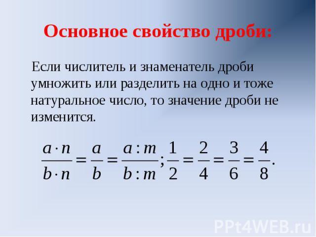 Основное свойство дроби:Если числитель и знаменатель дроби умножить или разделить на одно и тоже натуральное число, то значение дроби не изменится.