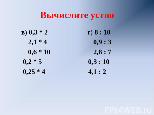 Вычислите устно в) 0,3 * 2 г) 8 : 10 2,1 * 4 0,9 : 3 0,6 * 10 2,8 : 7 0,2 * 5 0,3 : 10 0,25 * 4 4,1 : 2