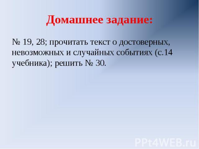 Домашнее задание:№ 19, 28; прочитать текст о достоверных, невозможных и случайных событиях (с.14 учебника); решить № 30.