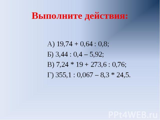 Выполните действия: А) 19,74 + 0,64 : 0,8;Б) 3,44 : 0,4 – 5,92;В) 7,24 * 19 + 273,6 : 0,76;Г) 355,1 : 0,067 – 8,3 * 24,5.