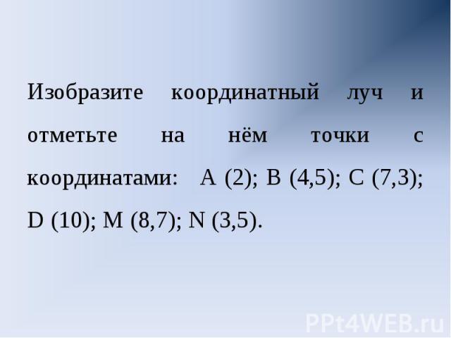 Изобразите координатный луч и отметьте на нём точки с координатами: А (2); В (4,5); С (7,3); D (10); М (8,7); N (3,5).