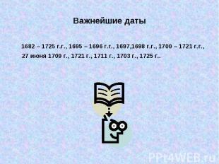 Важнейшие даты 1682 – 1725 г.г., 1695 – 1696 г.г., 1697,1698 г.г., 1700 – 1721 г
