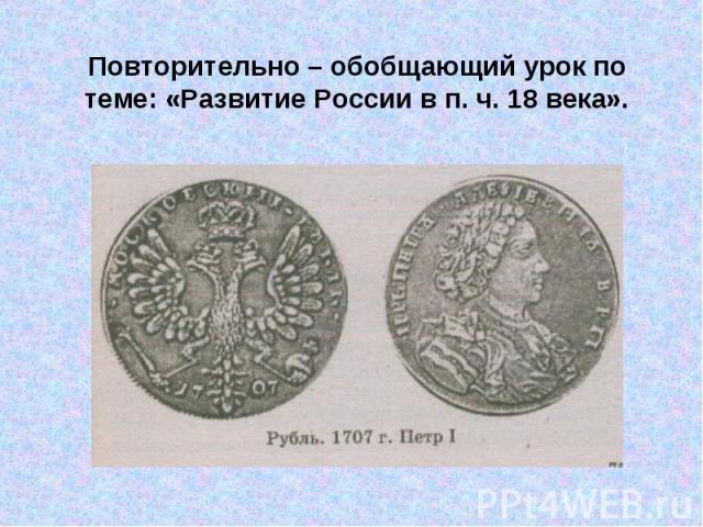 Повторительно – обобщающий урок по теме: «Развитие России в п. ч. 18 века».