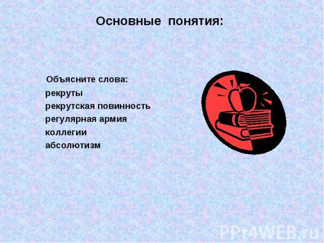 Основные понятия: Объясните слова: рекруты рекрутская повинность регулярная армия коллегии абсолютизм