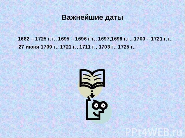 Важнейшие даты 1682 – 1725 г.г., 1695 – 1696 г.г., 1697,1698 г.г., 1700 – 1721 г.г., 27 июня 1709 г., 1721 г., 1711 г., 1703 г., 1725 г..