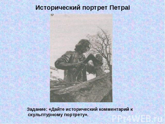 Исторический портрет ПетраI Задание: «Дайте исторический комментарий к скульптурному портрету».