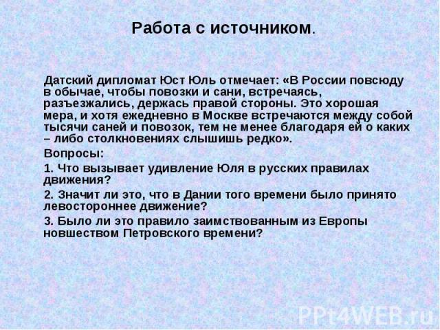 Работа с источником. Датский дипломат Юст Юль отмечает: «В России повсюду в обычае, чтобы повозки и сани, встречаясь, разъезжались, держась правой стороны. Это хорошая мера, и хотя ежедневно в Москве встречаются между собой тысячи саней и повозок, т…