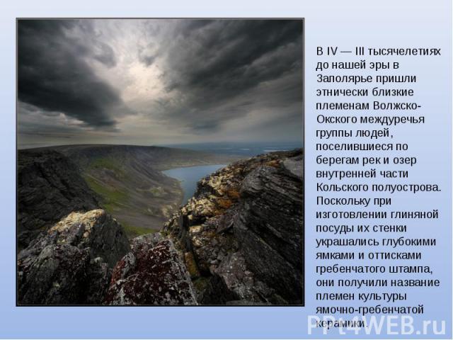 В IV — III тысячелетиях до нашей эры в Заполярье пришли этнически близкие племенам Волжско-Окского междуречья группы людей, поселившиеся по берегам рек и озер внутренней части Кольского полуострова. Поскольку при изготовлении глиняной посуды их стен…