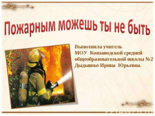 Пожарным можешь ты не быть Выполнила учитель МОУ Конзаводской средней общеобразо